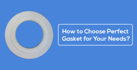 How to Choose Perfect Gasket for Your Needs?